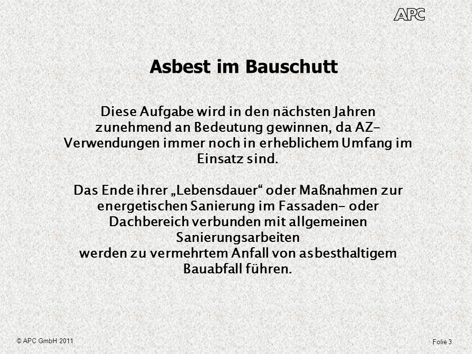 Folie 14 © APC GmbH 2011 Asbest im Bauschutt Messverfahren In der LAGA Richtlinie PN 98 sind zwar allgemeine Hinweise zur Probenaufbereitung zu finden, aber keine Hinweise zum weiteren Aufmahlen -ein wichtiger Schritt speziell im Fall Asbest- der Probe im Labor