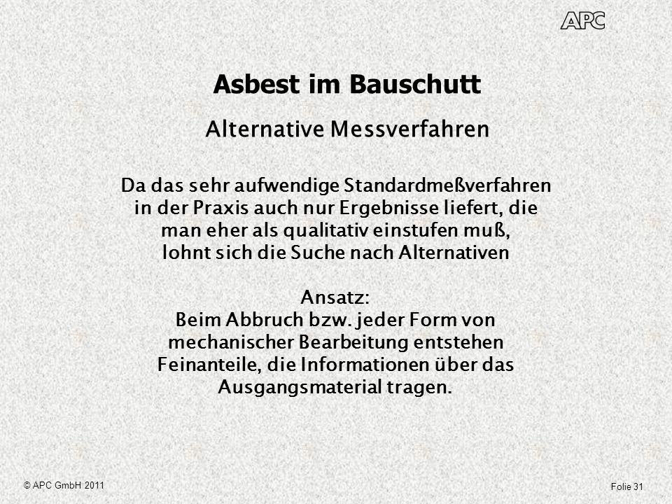 Folie 31 © APC GmbH 2011 Asbest im Bauschutt Alternative Messverfahren Da das sehr aufwendige Standardmeßverfahren in der Praxis auch nur Ergebnisse l