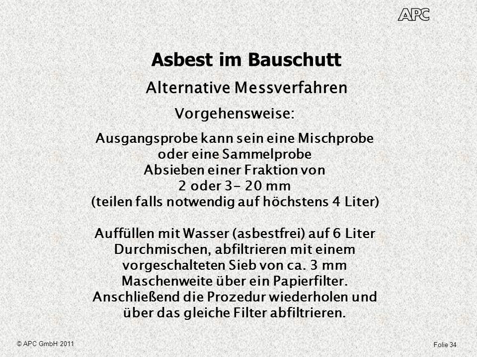 Folie 34 © APC GmbH 2011 Asbest im Bauschutt Alternative Messverfahren Vorgehensweise: Ausgangsprobe kann sein eine Mischprobe oder eine Sammelprobe A