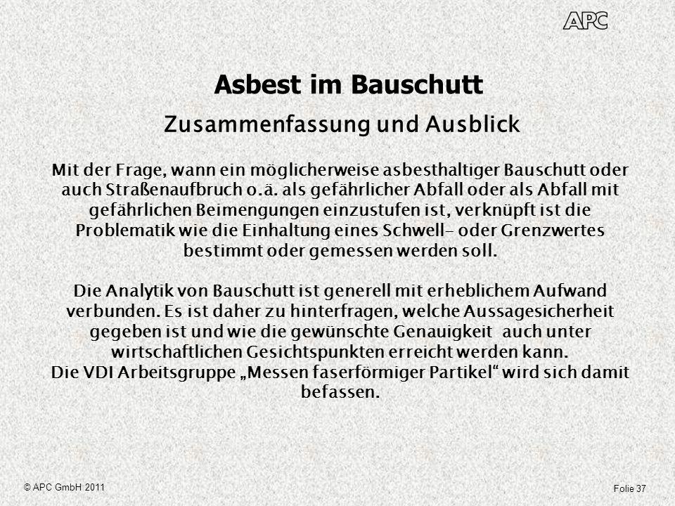 Folie 37 © APC GmbH 2011 Asbest im Bauschutt Mit der Frage, wann ein möglicherweise asbesthaltiger Bauschutt oder auch Straßenaufbruch o.ä. als gefähr