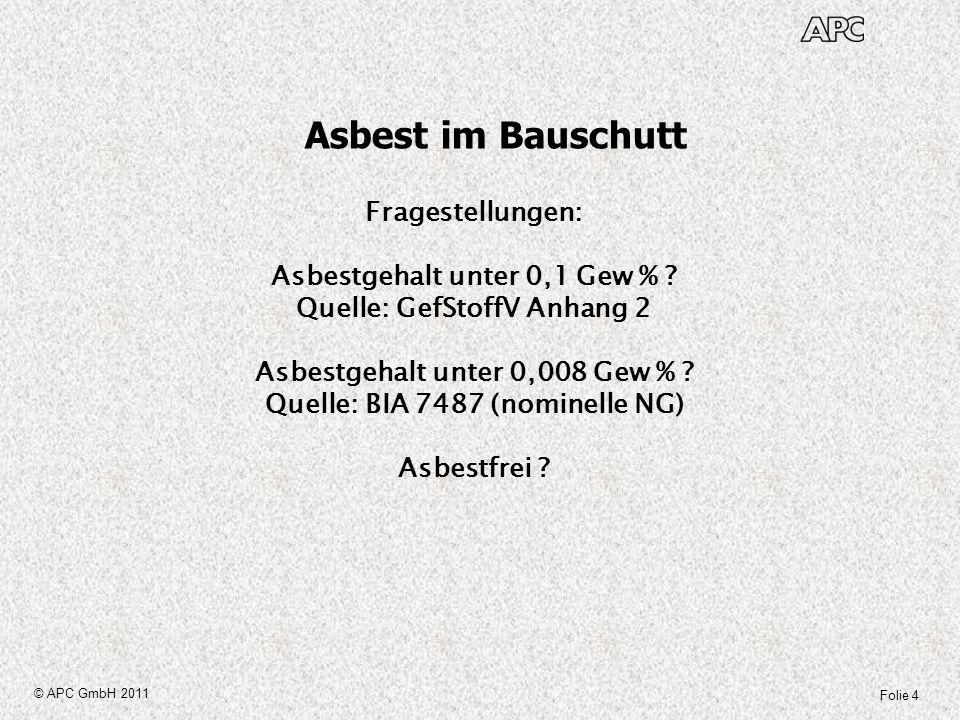 Folie 5 © APC GmbH 2011 Asbest im Bauschutt Definitionen/Gebote/Aussagen: GefStoffV Anhang 2 Nummer 1(2): Die Gewinnung, Aufbereitung, Weiterverarbeitung und Wiederverwendung von natürlich vorkommenden mineralischen Rohstoffen und daraus hergestellten Zubereitungen und Erzeugnissen, die Asbest mit einem Massengehalt von mehr als 0,1 Prozent enthalten, ist verboten.