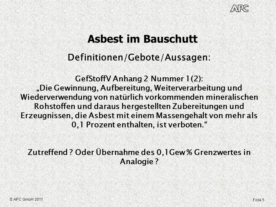 Folie 5 © APC GmbH 2011 Asbest im Bauschutt Definitionen/Gebote/Aussagen: GefStoffV Anhang 2 Nummer 1(2): Die Gewinnung, Aufbereitung, Weiterverarbeit