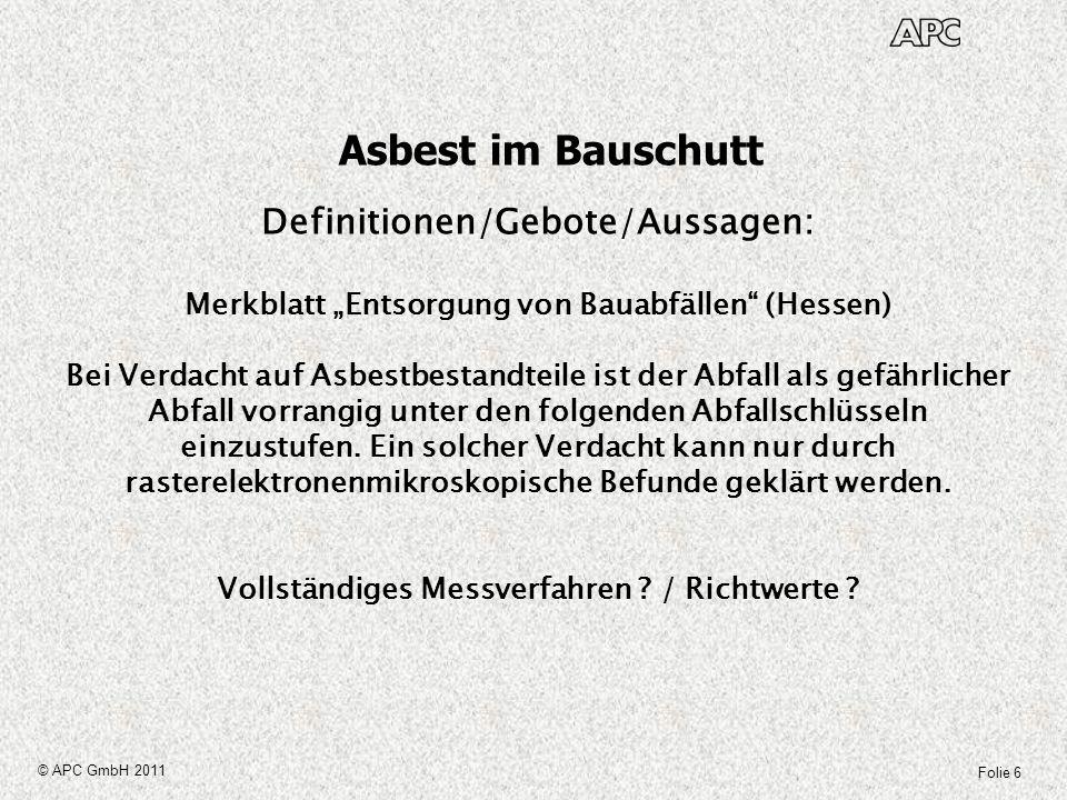Folie 7 © APC GmbH 2011 Asbest im Bauschutt Definitionen/Gebote/Aussagen: LAGA M 23, Vollzugshilfe zur Entsorgung asbesthaltiger Abfälle, September 2009 Asbesthaltige Abfälle dürfen Sortier- und Behandlungsanlagen nicht zugeführt werden, auch wenn rechnerisch der Anteil der Fasern unter 0,1 Gew % liegt.