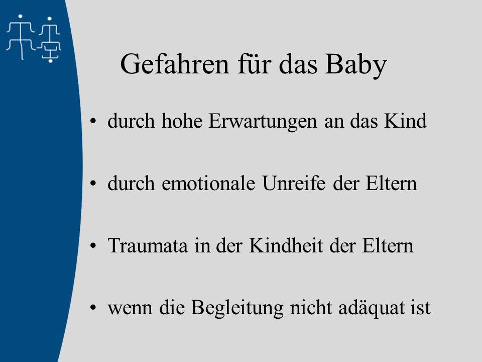 Gefahren für das Baby durch hohe Erwartungen an das Kind durch emotionale Unreife der Eltern Traumata in der Kindheit der Eltern wenn die Begleitung nicht adäquat ist