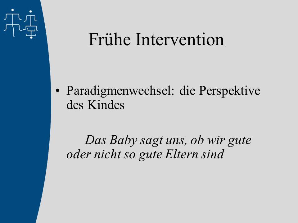 Frühe Intervention Paradigmenwechsel: die Perspektive des Kindes Das Baby sagt uns, ob wir gute oder nicht so gute Eltern sind