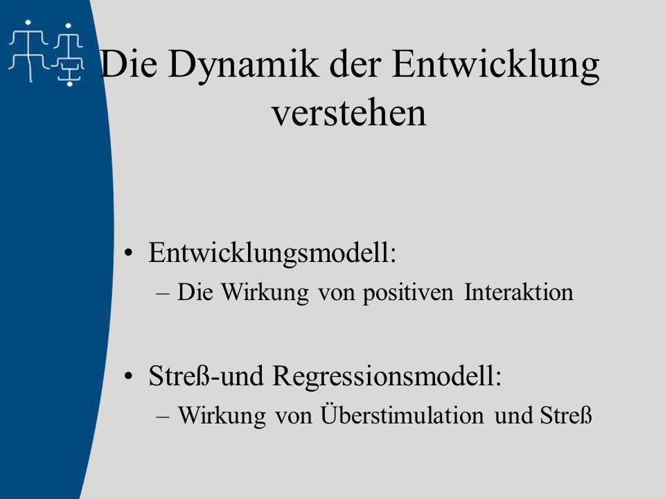 Die Dynamik der Entwicklung verstehen Entwicklungsmodell: –Die Wirkung von positiven Interaktion Streß-und Regressionsmodell: –Wirkung von Überstimulation und Streß