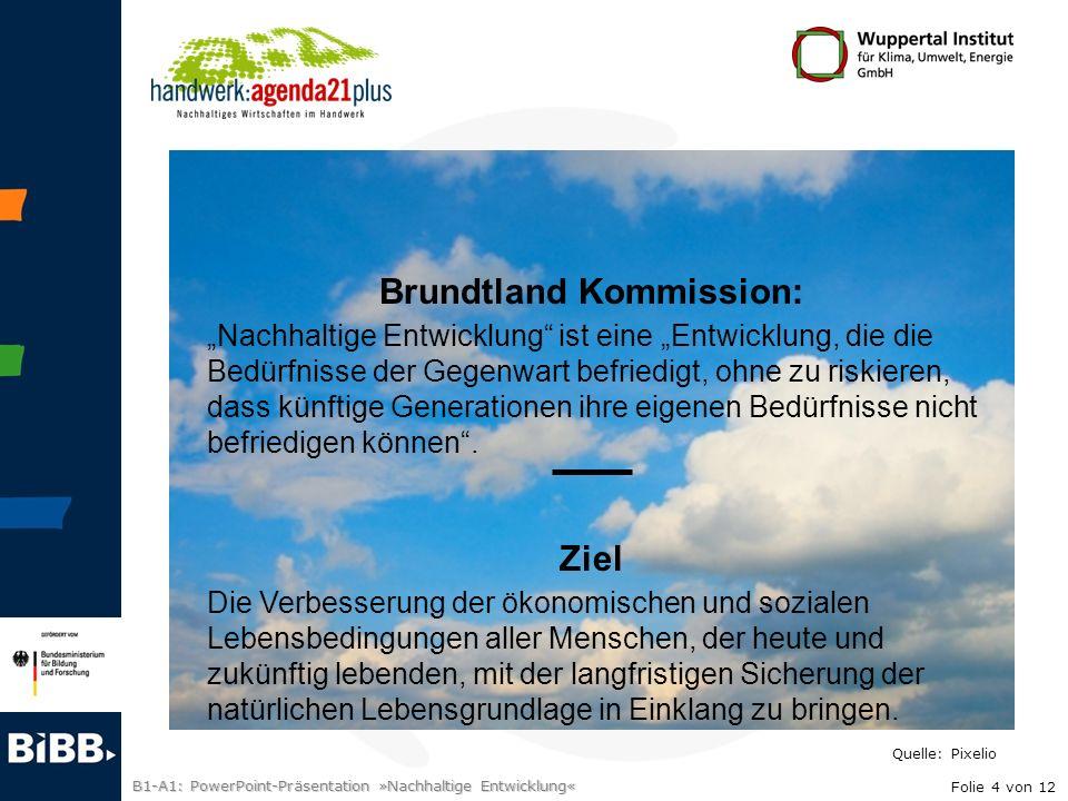 B1-A1: PowerPoint-Präsentation »Nachhaltige Entwicklung« Brundtland Kommission: Nachhaltige Entwicklung ist eine Entwicklung, die die Bedürfnisse der