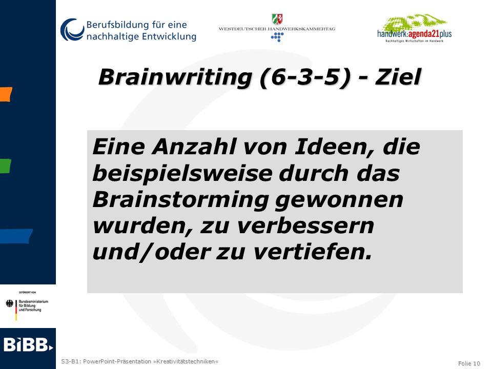 S3-B1: PowerPoint-Präsentation »Kreativitätstechniken« Folie 10 Brainwriting (6-3-5) - Ziel Eine Anzahl von Ideen, die beispielsweise durch das Brains
