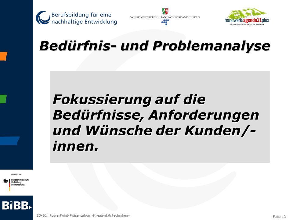 S3-B1: PowerPoint-Präsentation »Kreativitätstechniken« Folie 13 Bedürfnis- und Problemanalyse Fokussierung auf die Bedürfnisse, Anforderungen und Wüns