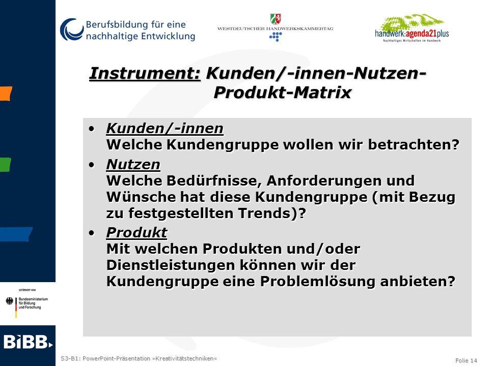 S3-B1: PowerPoint-Präsentation »Kreativitätstechniken« Folie 14 Instrument: Kunden/-innen-Nutzen- Produkt-Matrix Kunden/-innen Welche Kundengruppe wol