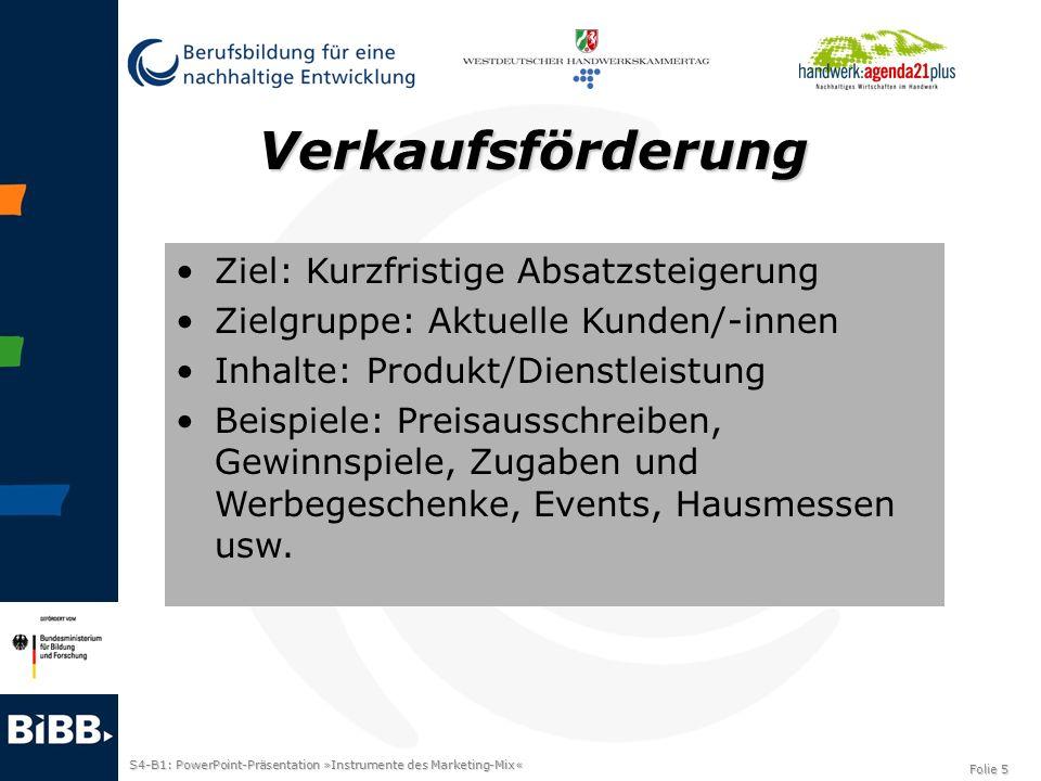 S4-B1: PowerPoint-Präsentation »Instrumente des Marketing-Mix« Folie 6 Persönlicher Verkauf Ziel: Überzeugung und Absatzsteigerung Zielgruppe: Aktuelle Kunden/-innen Inhalte: Produkt/Dienstleistung Beispiele: Verkaufspräsentationen, Fachmessen und –veranstaltungen, usw.