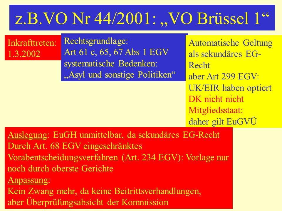 z.B.VO Nr 44/2001: VO Brüssel 1 Inkrafttreten: 1.3.2002 Rechtsgrundlage: Art 61 c, 65, 67 Abs 1 EGV systematische Bedenken: Asyl und sonstige Politike
