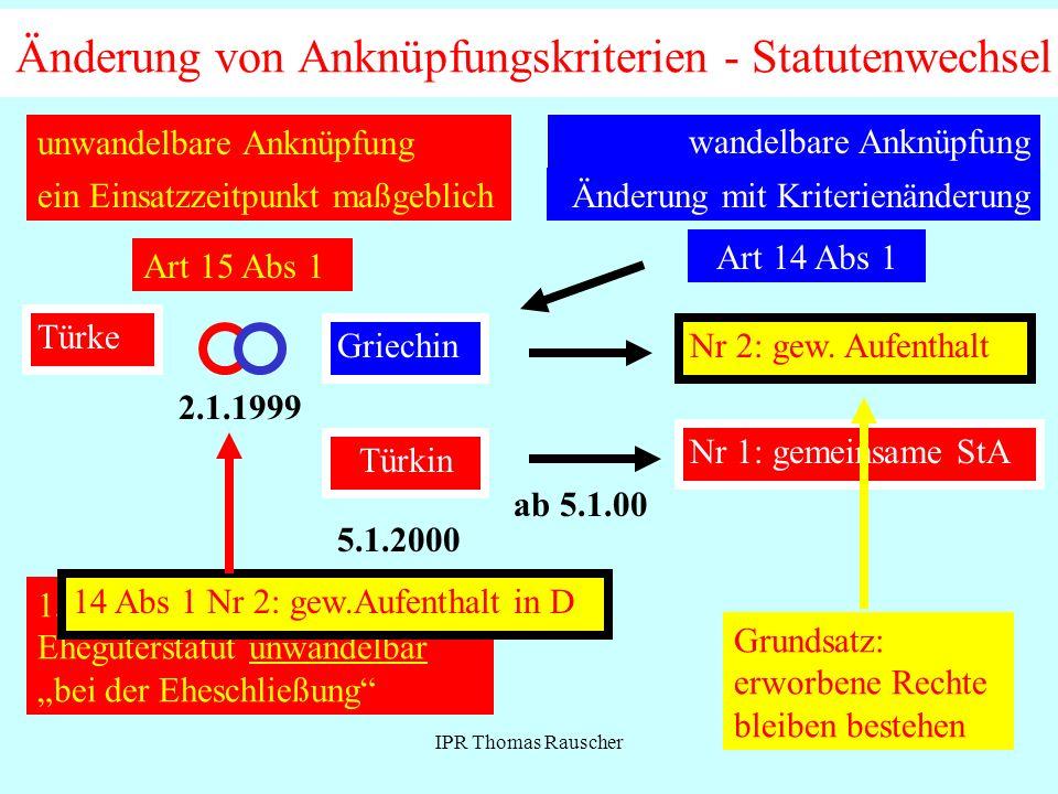 IPR Thomas Rauscher Änderung von Anknüpfungskriterien - Statutenwechsel unwandelbare Anknüpfung ein Einsatzzeitpunkt maßgeblich Art 15 Abs 1 Türke Griechin 2.1.1999 Türkin 5.1.2000 15 Abs 1 Ehegüterstatut unwandelbar bei der Eheschließung 14 Abs 1 Nr 2: gew.Aufenthalt in D wandelbare Anknüpfung Änderung mit Kriterienänderung Art 14 Abs 1 GriechinNr 2: gew.