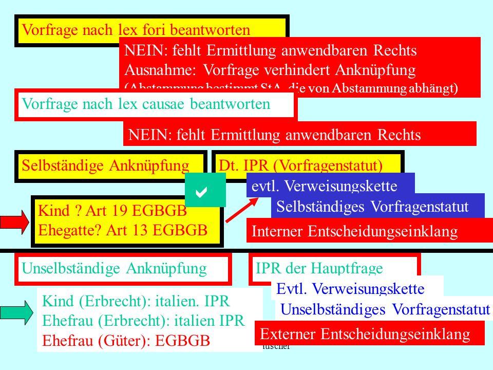 IPR Thomas Rauscher Vorfrage nach lex fori beantworten NEIN: fehlt Ermittlung anwendbaren Rechts Ausnahme: Vorfrage verhindert Anknüpfung (Abstammung bestimmt StA, die von Abstammung abhängt) Vorfrage nach lex causae beantworten NEIN: fehlt Ermittlung anwendbaren Rechts Selbständige Anknüpfung Dt.