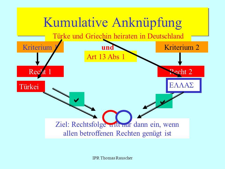 IPR Thomas Rauscher Kumulative Anknüpfung Kriterium 1Kriterium 2und Recht 1Recht 2 Ziel: Rechtsfolge tritt nur dann ein, wenn allen betroffenen Rechte