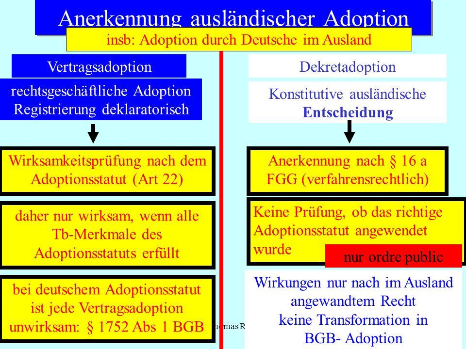 IPR Thomas Rauscher Anerkennung ausländischer Adoption VertragsadoptionDekretadoption Konstitutive ausländische Entscheidung Anerkennung nach § 16 a FGG (verfahrensrechtlich) Keine Prüfung, ob das richtige Adoptionsstatut angewendet wurde nur ordre public Wirkungen nur nach im Ausland angewandtem Recht keine Transformation in BGB- Adoption rechtsgeschäftliche Adoption Registrierung deklaratorisch Wirksamkeitsprüfung nach dem Adoptionsstatut (Art 22) daher nur wirksam, wenn alle Tb-Merkmale des Adoptionsstatuts erfüllt bei deutschem Adoptionsstatut ist jede Vertragsadoption unwirksam: § 1752 Abs 1 BGB insb: Adoption durch Deutsche im Ausland