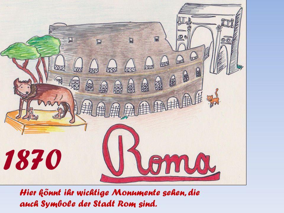 1870 Hier könnt ihr wichtige Monumente sehen, die auch Symbole der Stadt Rom sind.