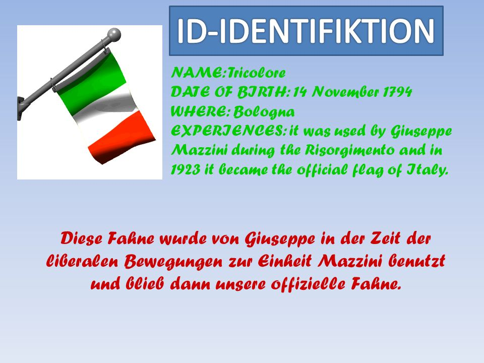 NAME: Tricolore DATE OF BIRTH: 14 November 1794 WHERE: Bologna EXPERIENCES: it was used by Giuseppe Mazzini during the Risorgimento and in 1923 it became the official flag of Italy.