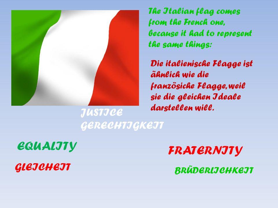The Italian flag comes from the French one, because it had to represent the same things: EQUALITY JUSTICE GERECHTIGKEIT FRATERNITY Die italienische Flagge ist ähnlich wie die französiche Flagge, weil sie die gleichen Ideale darstellen will.