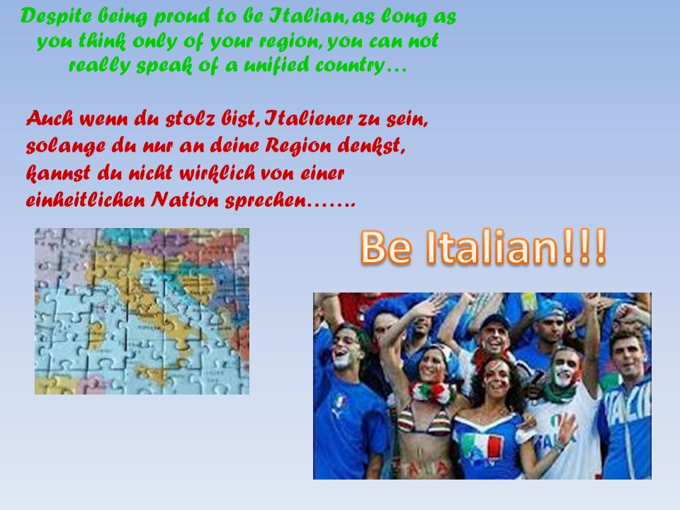 Despite being proud to be Italian, as long as you think only of your region, you can not really speak of a unified country… Auch wenn du stolz bist, I