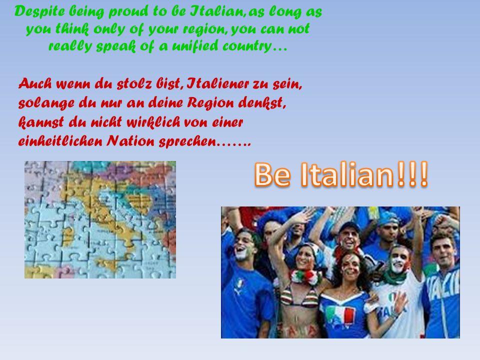 Despite being proud to be Italian, as long as you think only of your region, you can not really speak of a unified country… Auch wenn du stolz bist, Italiener zu sein, solange du nur an deine Region denkst, kannst du nicht wirklich von einer einheitlichen Nation sprechen…….