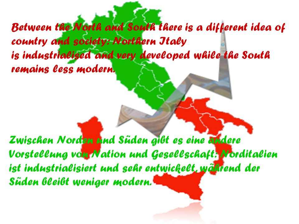 Between the North and South there is a different idea of country and society: Northern Italy is industrialised and very developed while the South remains less modern.
