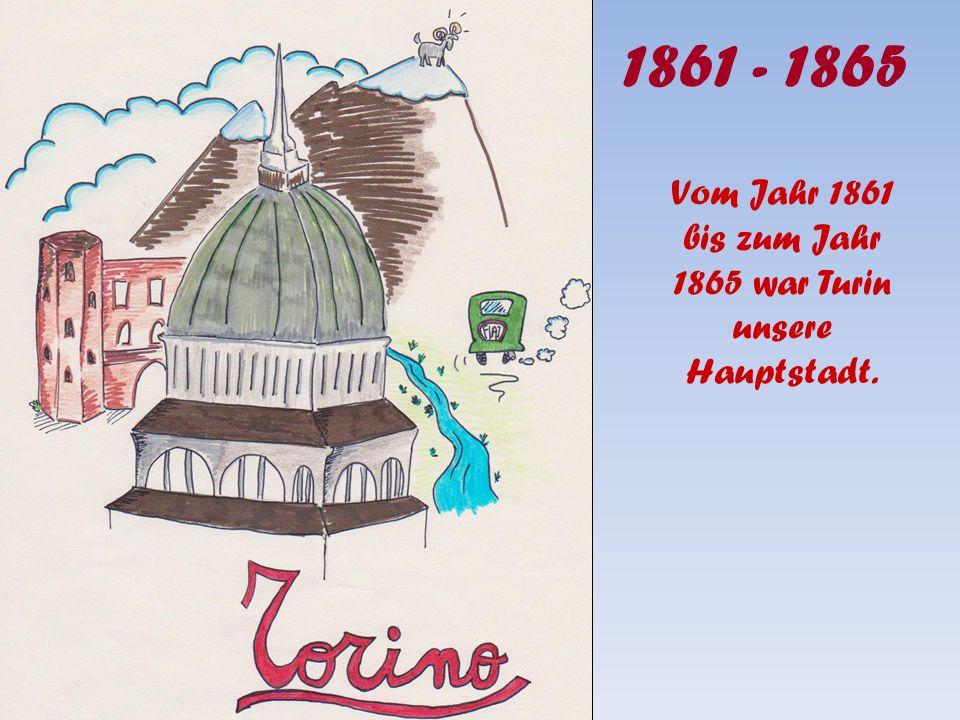 1861 - 1865 Vom Jahr 1861 bis zum Jahr 1865 war Turin unsere Hauptstadt.