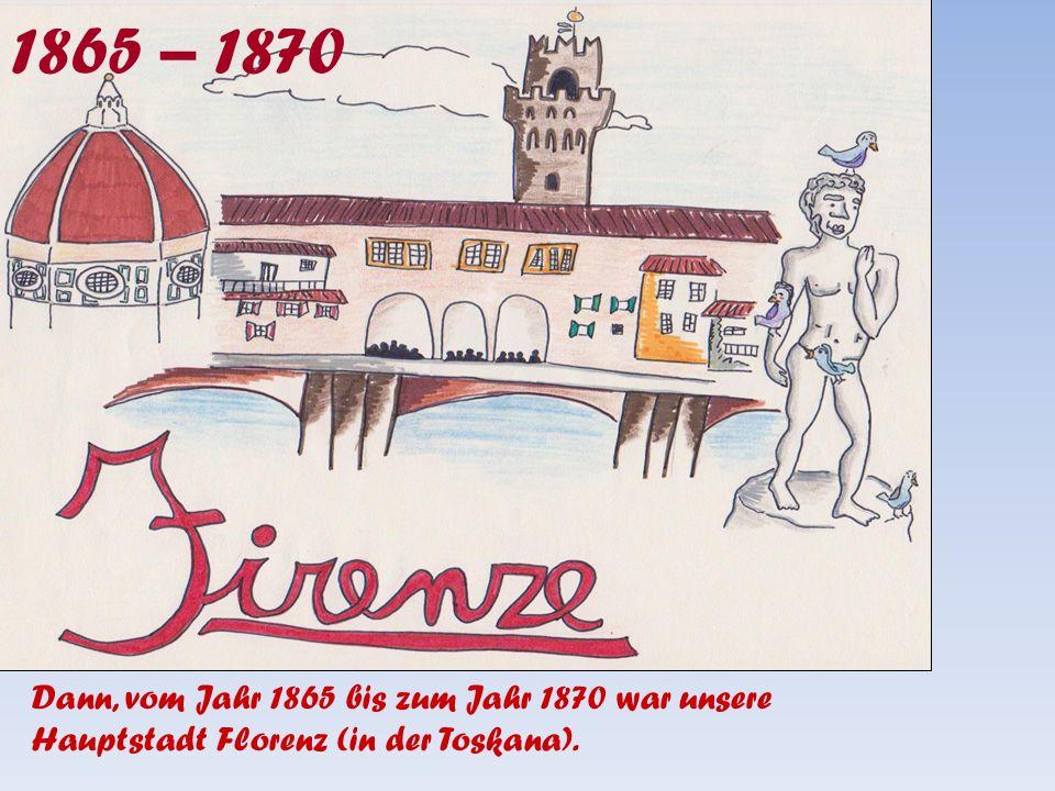 1865 – 1870 Dann, vom Jahr 1865 bis zum Jahr 1870 war unsere Hauptstadt Florenz (in der Toskana).