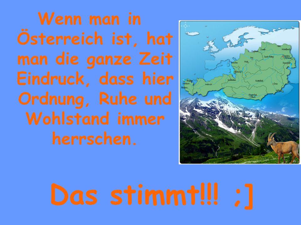 Wenn man in Österreich ist, hat man die ganze Zeit Eindruck, dass hier Ordnung, Ruhe und Wohlstand immer herrschen. Das stimmt!!! ;]