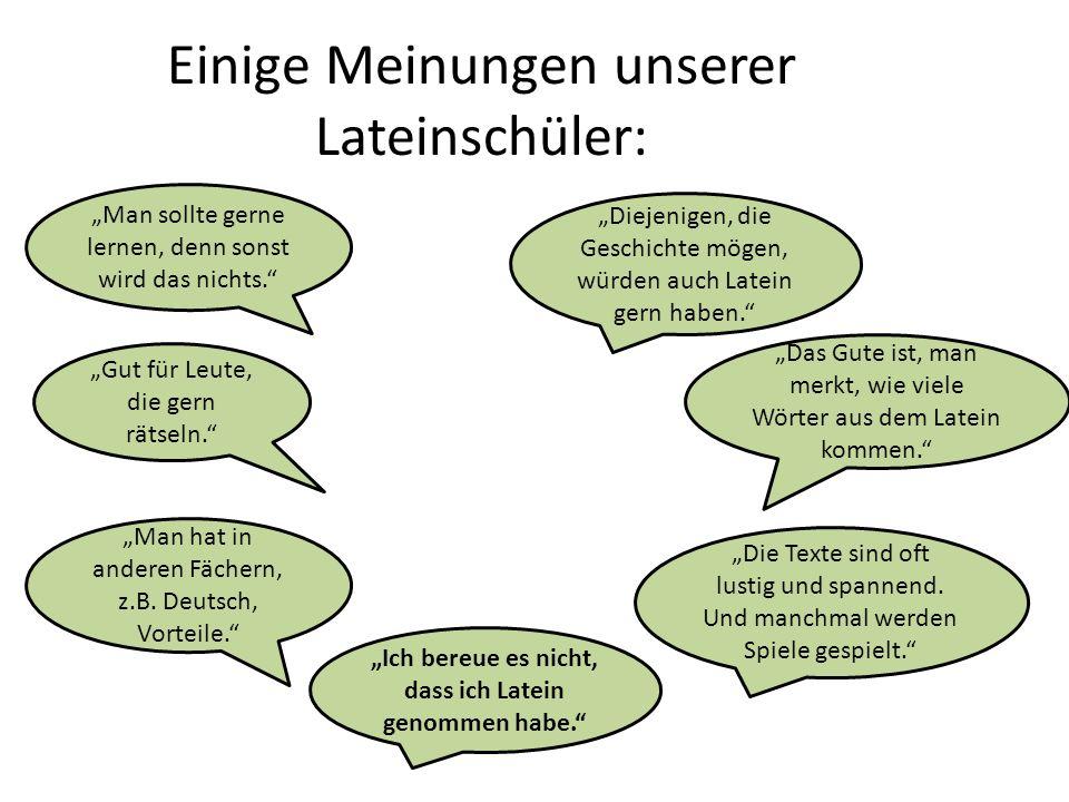 Einige Meinungen unserer Lateinschüler: Man sollte gerne lernen, denn sonst wird das nichts. Diejenigen, die Geschichte mögen, würden auch Latein gern