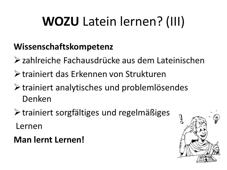 WOZU Latein lernen? (III) Wissenschaftskompetenz zahlreiche Fachausdrücke aus dem Lateinischen trainiert das Erkennen von Strukturen trainiert analyti