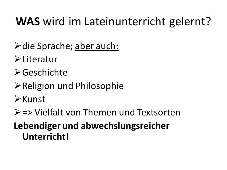 WAS wird im Lateinunterricht gelernt? die Sprache; aber auch: Literatur Geschichte Religion und Philosophie Kunst => Vielfalt von Themen und Textsorte