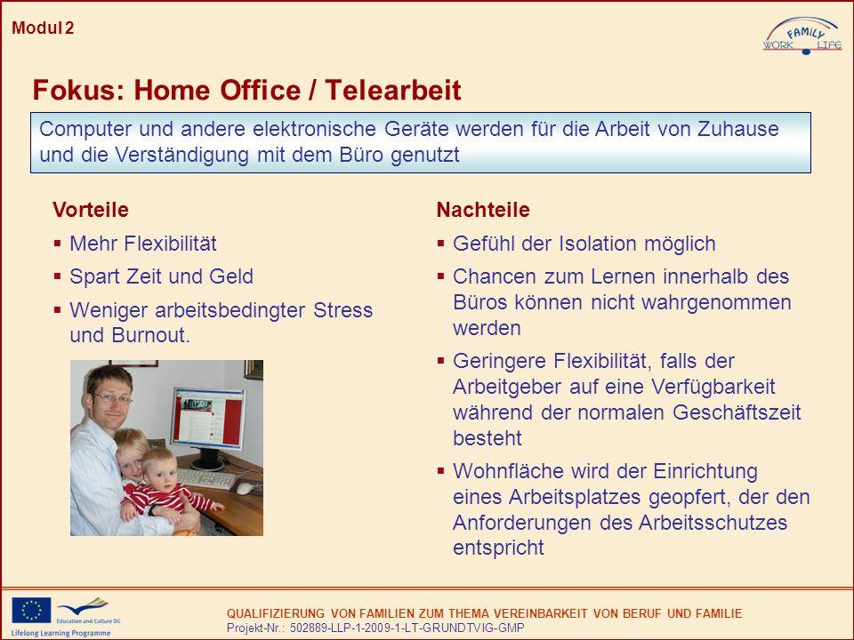 QUALIFIZIERUNG VON FAMILIEN ZUM THEMA VEREINBARKEIT VON BERUF UND FAMILIE Projekt-Nr.: 502889-LLP-1-2009-1-LT-GRUNDTVIG-GMP Modul 2 Fokus: Home Office / Telearbeit Computer und andere elektronische Geräte werden für die Arbeit von Zuhause und die Verständigung mit dem Büro genutzt Vorteile Mehr Flexibilität Spart Zeit und Geld Weniger arbeitsbedingter Stress und Burnout.