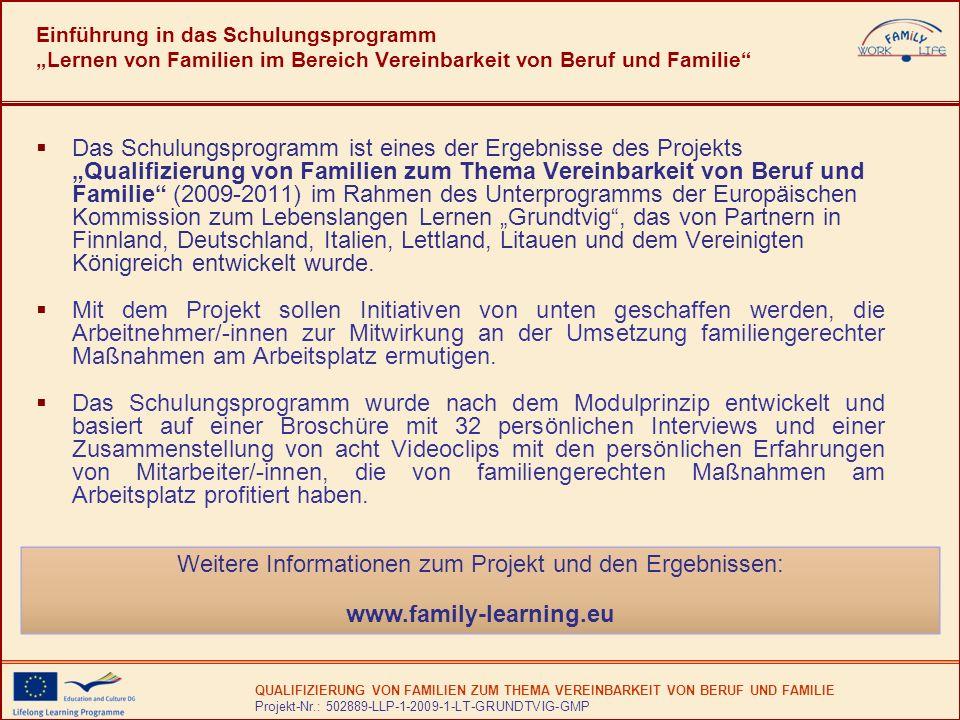 QUALIFIZIERUNG VON FAMILIEN ZUM THEMA VEREINBARKEIT VON BERUF UND FAMILIE Projekt-Nr.: 502889-LLP-1-2009-1-LT-GRUNDTVIG-GMP Einführung in das Schulungsprogramm Lernen von Familien im Bereich Vereinbarkeit von Beruf und Familie Das Schulungsprogramm ist eines der Ergebnisse des Projekts Qualifizierung von Familien zum Thema Vereinbarkeit von Beruf und Familie (2009-2011) im Rahmen des Unterprogramms der Europäischen Kommission zum Lebenslangen Lernen Grundtvig, das von Partnern in Finnland, Deutschland, Italien, Lettland, Litauen und dem Vereinigten Königreich entwickelt wurde.