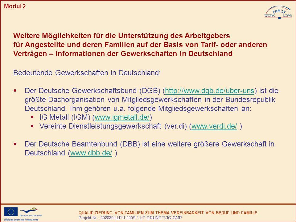 QUALIFIZIERUNG VON FAMILIEN ZUM THEMA VEREINBARKEIT VON BERUF UND FAMILIE Projekt-Nr.: 502889-LLP-1-2009-1-LT-GRUNDTVIG-GMP Modul 2 Weitere Möglichkeiten für die Unterstützung des Arbeitgebers für Angestellte und deren Familien auf der Basis von Tarif- oder anderen Verträgen – Informationen der Gewerkschaften in Deutschland Bedeutende Gewerkschaften in Deutschland: Der Deutsche Gewerkschaftsbund (DGB) (http://www.dgb.de/uber-uns) ist die größte Dachorganisation von Mitgliedsgewerkschaften in der Bundesrepublik Deutschland.