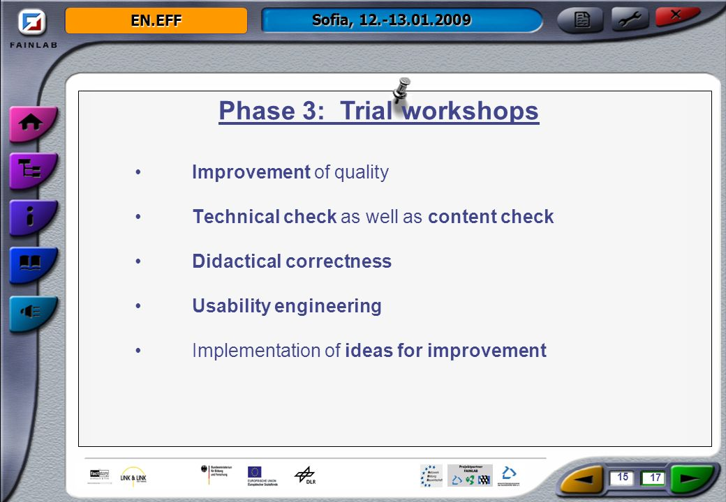 EN.EFF Sofia, 12.-13.01.2009 Improvement of quality Technical check as well as content check Didactical correctness Usability engineering Implementation of ideas for improvement Phase 3: Trial workshops 15 17