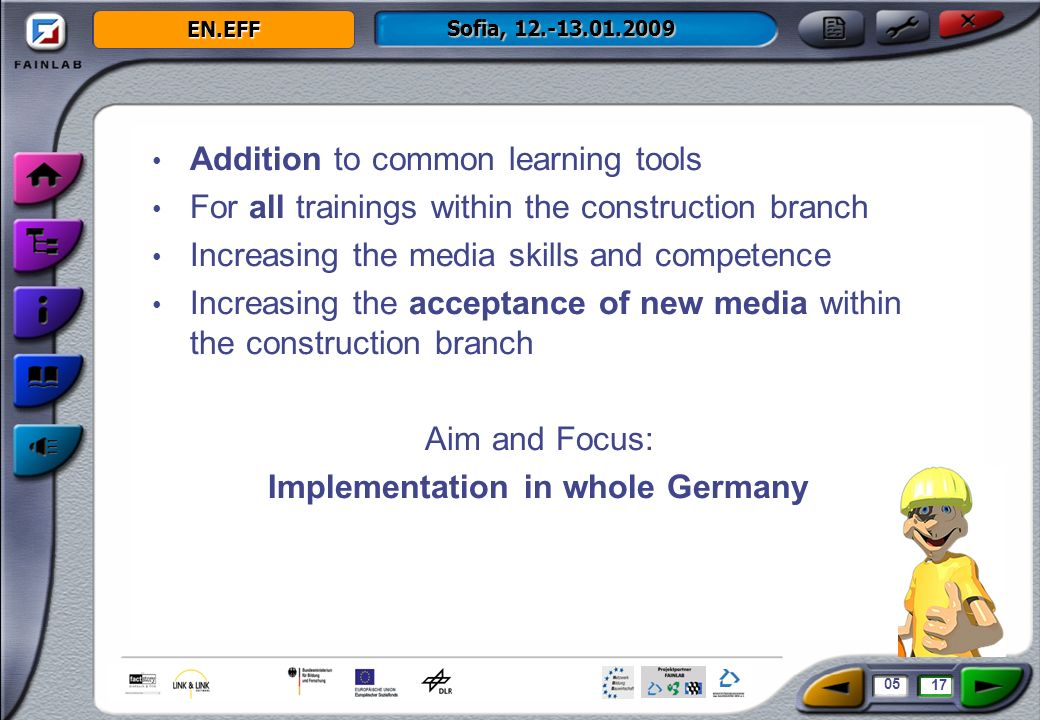 EN.EFF Sofia, 12.-13.01.2009 Addition to common learning tools For all trainings within the construction branch Increasing the media skills and competence Increasing the acceptance of new media within the construction branch Aim and Focus: Implementation in whole Germany 05 17