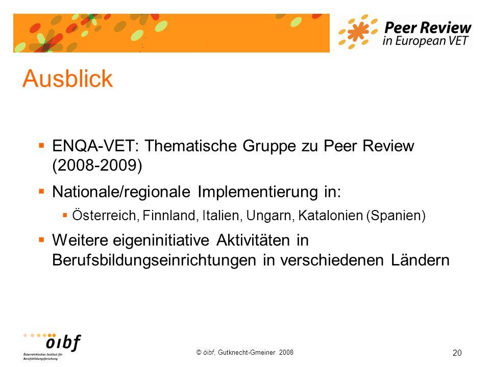 20 © öibf, Gutknecht-Gmeiner 2008 Ausblick ENQA-VET: Thematische Gruppe zu Peer Review (2008-2009) Nationale/regionale Implementierung in: Österreich,