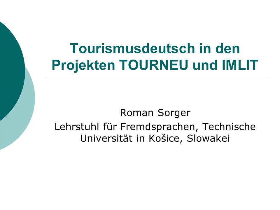Tourismusdeutsch in den Projekten TOURNEU und IMLIT Roman Sorger Lehrstuhl für Fremdsprachen, Technische Universität in Košice, Slowakei