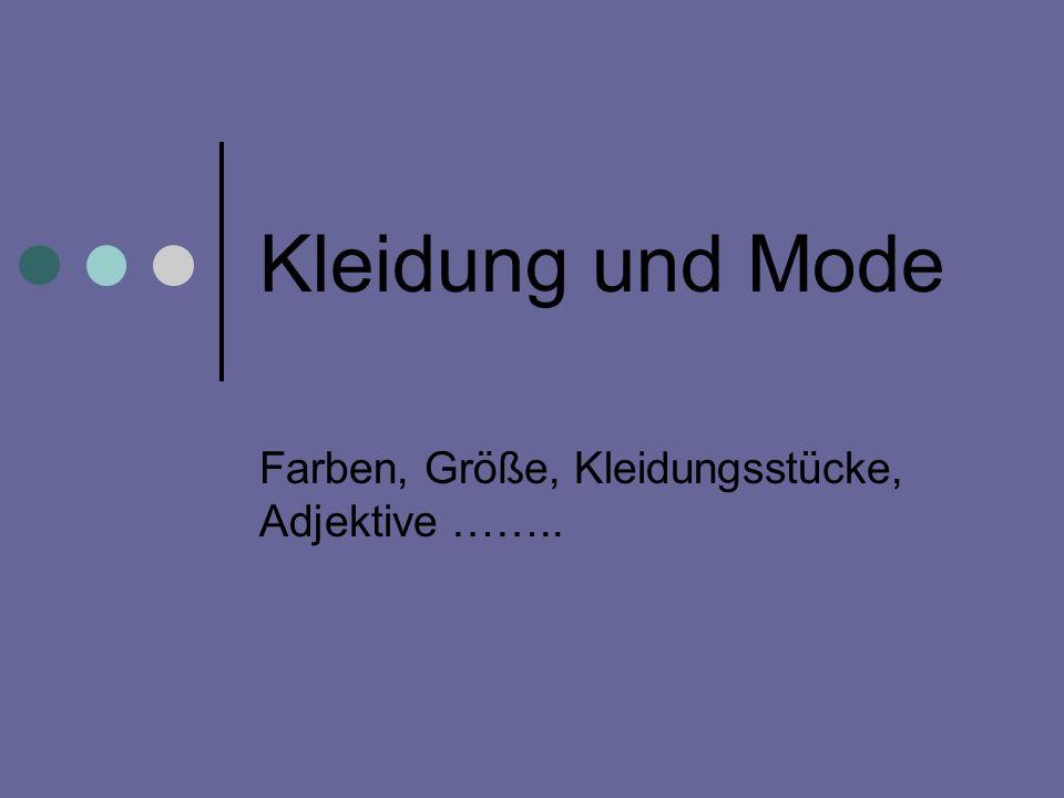 Kleidung und Mode Farben, Größe, Kleidungsstücke, Adjektive ……..