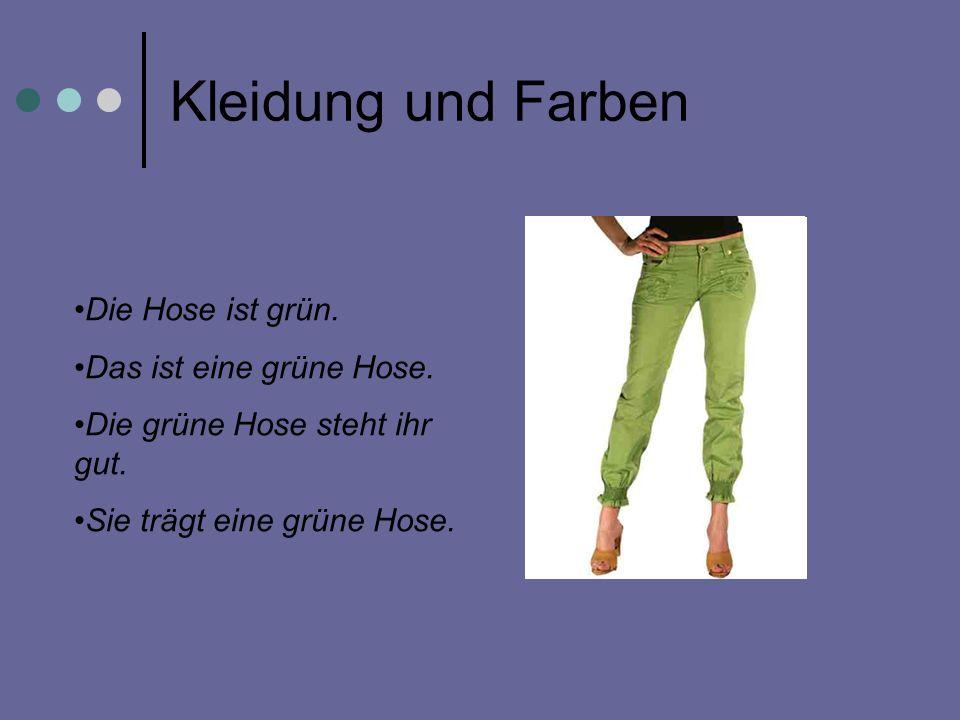 Kleidung und Farben Die Hose ist grün. Das ist eine grüne Hose. Die grüne Hose steht ihr gut. Sie trägt eine grüne Hose.