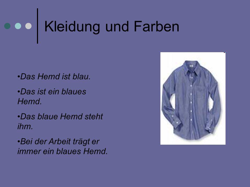Kleidung und Farben Das Hemd ist blau. Das ist ein blaues Hemd. Das blaue Hemd steht ihm. Bei der Arbeit trägt er immer ein blaues Hemd.
