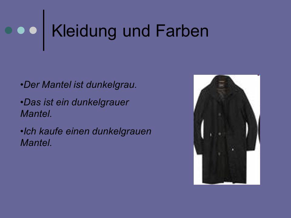Der Mantel ist dunkelgrau. Das ist ein dunkelgrauer Mantel. Ich kaufe einen dunkelgrauen Mantel.