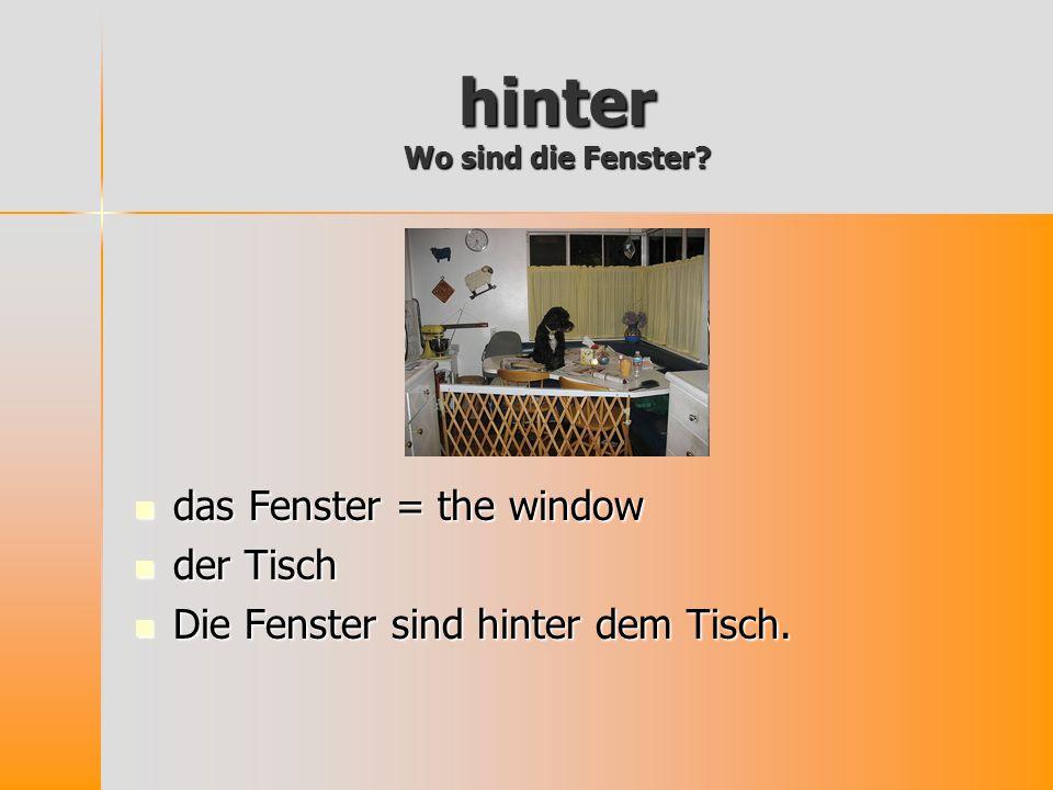 hinter Wo sind die Fenster? das Fenster = the window das Fenster = the window der Tisch der Tisch Die Fenster sind hinter dem Tisch. Die Fenster sind