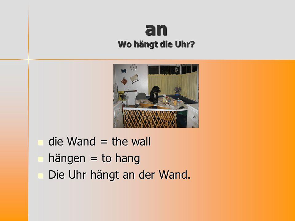 an Wo hängt die Uhr? die Wand = the wall die Wand = the wall hängen = to hang hängen = to hang Die Uhr hängt an der Wand. Die Uhr hängt an der Wand.