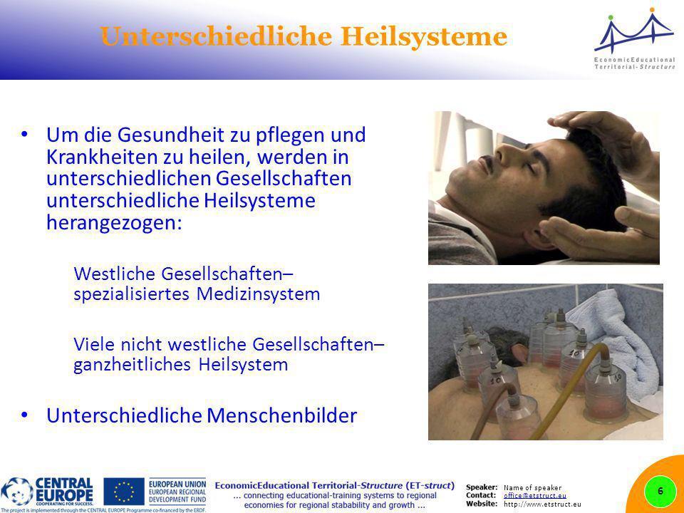 Name of speaker office@etstruct.eu http://www.etstruct.eu Unterschiedliche Heilsysteme Um die Gesundheit zu pflegen und Krankheiten zu heilen, werden in unterschiedlichen Gesellschaften unterschiedliche Heilsysteme herangezogen: Westliche Gesellschaften– spezialisiertes Medizinsystem Viele nicht westliche Gesellschaften– ganzheitliches Heilsystem Unterschiedliche Menschenbilder 6