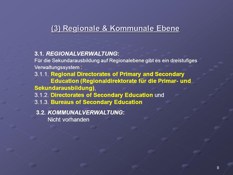 8 (3) Regionale & Kommunale Ebene 3.1. REGIONALVERWALTUNG: Für die Sekundarausbildung auf Regionalebene gibt es ein dreistufiges Verwaltungssystem : 3