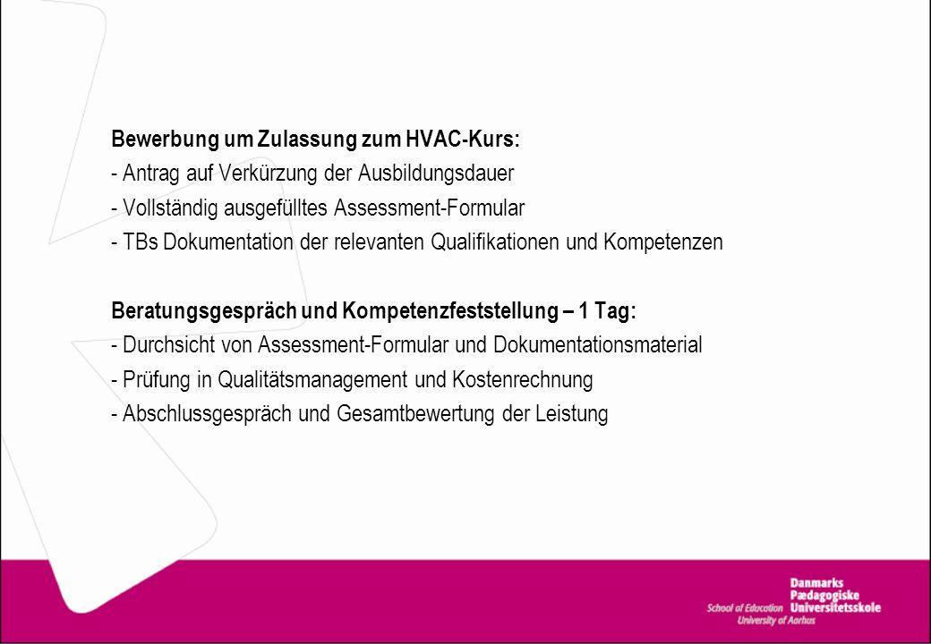 Bewerbung um Zulassung zum HVAC-Kurs: - Antrag auf Verkürzung der Ausbildungsdauer - Vollständig ausgefülltes Assessment-Formular - TBs Dokumentation der relevanten Qualifikationen und Kompetenzen Beratungsgespräch und Kompetenzfeststellung – 1 Tag: - Durchsicht von Assessment-Formular und Dokumentationsmaterial - Prüfung in Qualitätsmanagement und Kostenrechnung - Abschlussgespräch und Gesamtbewertung der Leistung