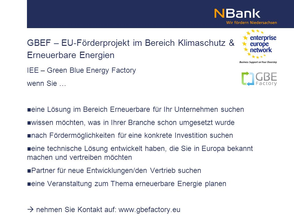 GBEF – EU-Förderprojekt im Bereich Klimaschutz & Erneuerbare Energien IEE – Green Blue Energy Factory wenn Sie … eine Lösung im Bereich Erneuerbare für Ihr Unternehmen suchen wissen möchten, was in Ihrer Branche schon umgesetzt wurde nach Fördermöglichkeiten für eine konkrete Investition suchen eine technische Lösung entwickelt haben, die Sie in Europa bekannt machen und vertreiben möchten Partner für neue Entwicklungen/den Vertrieb suchen eine Veranstaltung zum Thema erneuerbare Energie planen nehmen Sie Kontakt auf: www.gbefactory.eu