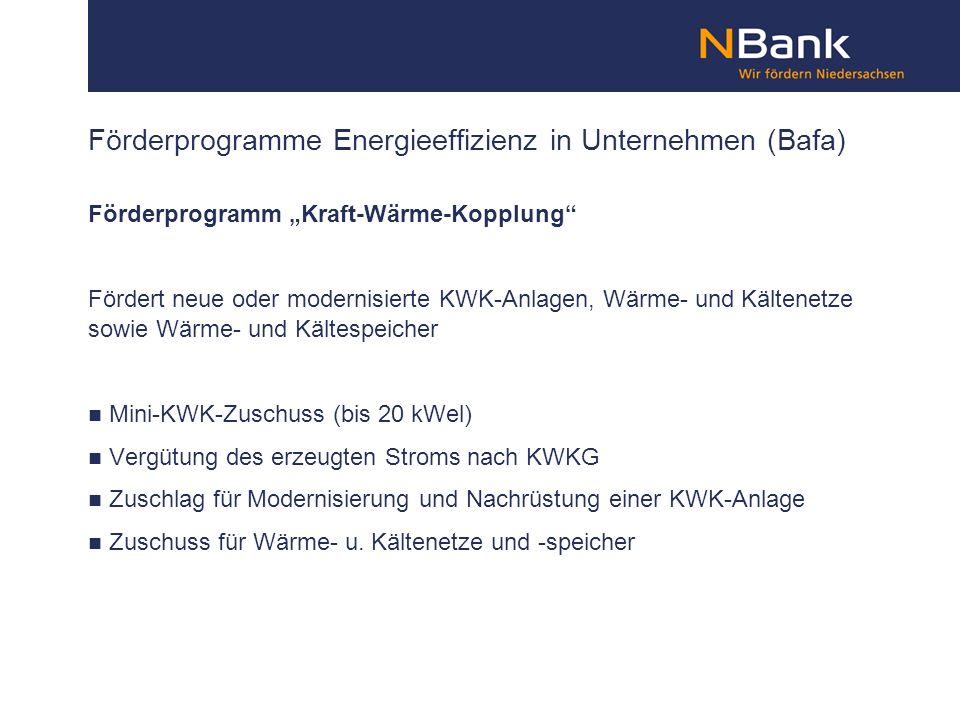 Förderprogramme Energieeffizienz in Unternehmen (Bafa) Förderprogramm Kraft-Wärme-Kopplung Fördert neue oder modernisierte KWK-Anlagen, Wärme- und Kältenetze sowie Wärme- und Kältespeicher Mini-KWK-Zuschuss (bis 20 kWel) Vergütung des erzeugten Stroms nach KWKG Zuschlag für Modernisierung und Nachrüstung einer KWK-Anlage Zuschuss für Wärme- u.